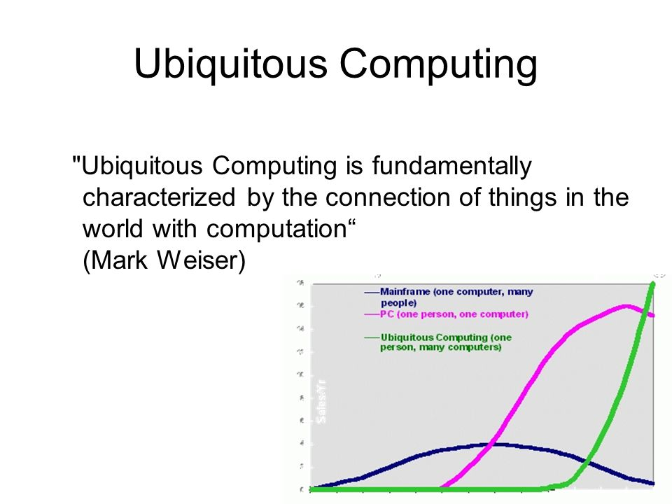 Ubiquitous Computing Ubiquitous Computing is fundamentally characterized by the connection of things in the world with computation (Mark Weiser)