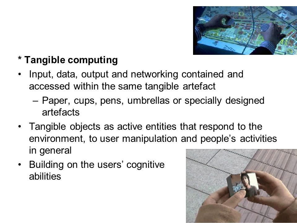 * Tangible computing Input, data, output and networking contained and accessed within the same tangible artefact.