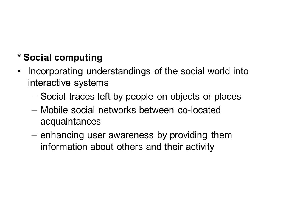 * Social computing Incorporating understandings of the social world into interactive systems. Social traces left by people on objects or places.
