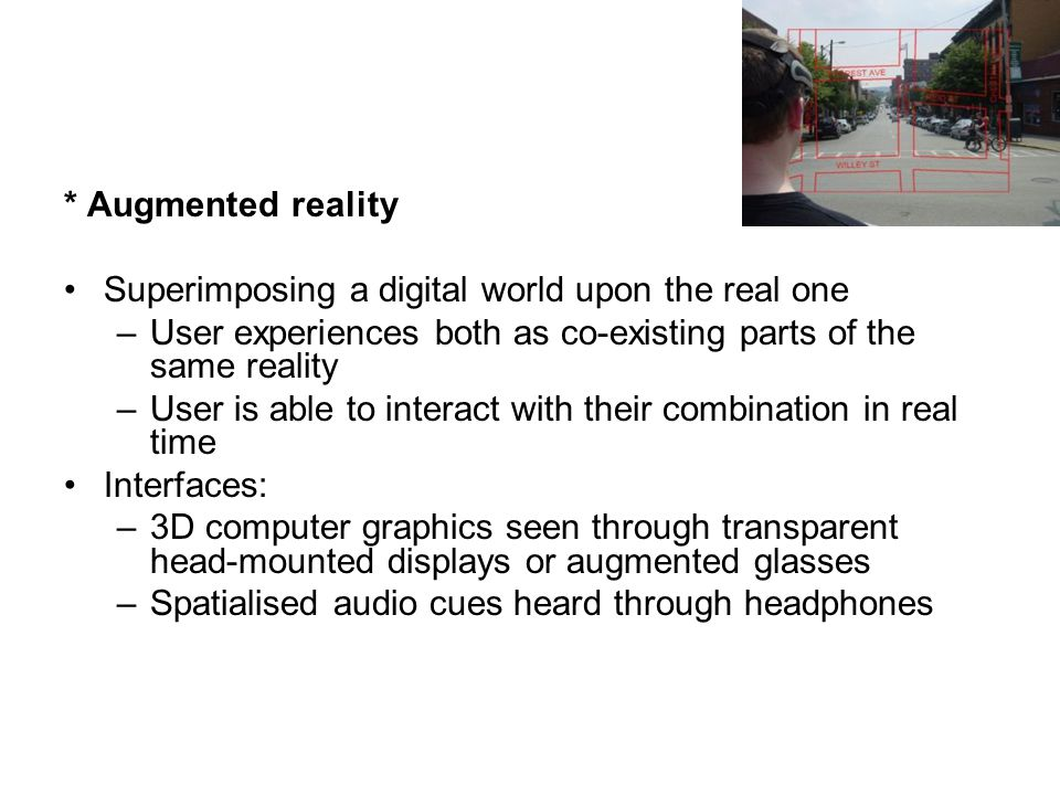 * Augmented reality Superimposing a digital world upon the real one. User experiences both as co-existing parts of the same reality.