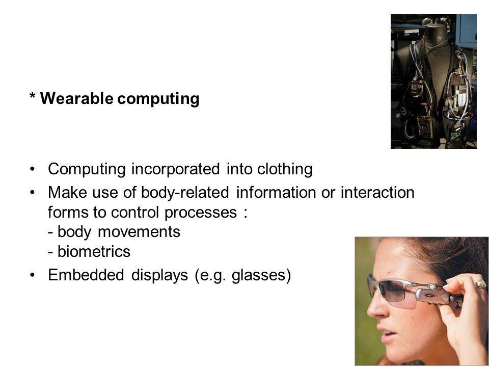 * Wearable computing Computing incorporated into clothing.