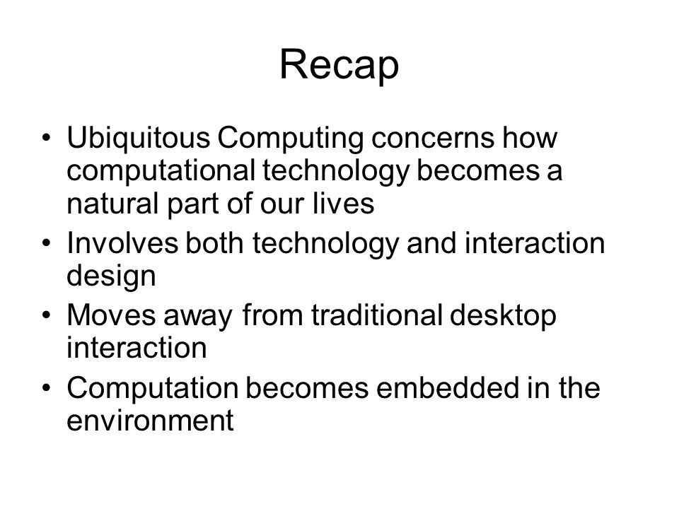Recap Ubiquitous Computing concerns how computational technology becomes a natural part of our lives.