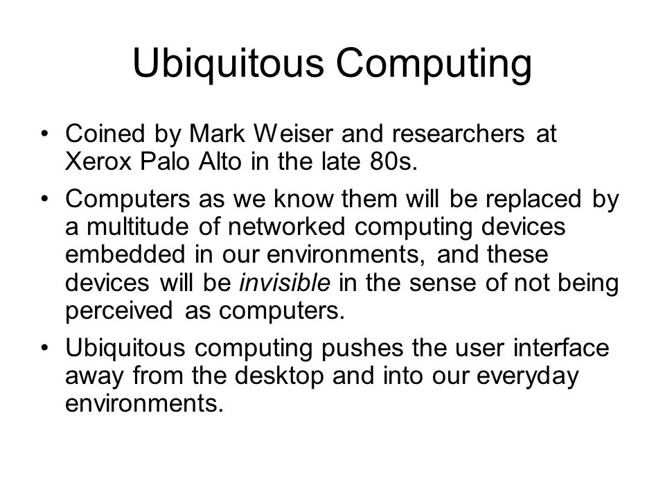 Ubiquitous Computing Coined by Mark Weiser and researchers at Xerox Palo Alto in the late 80s.