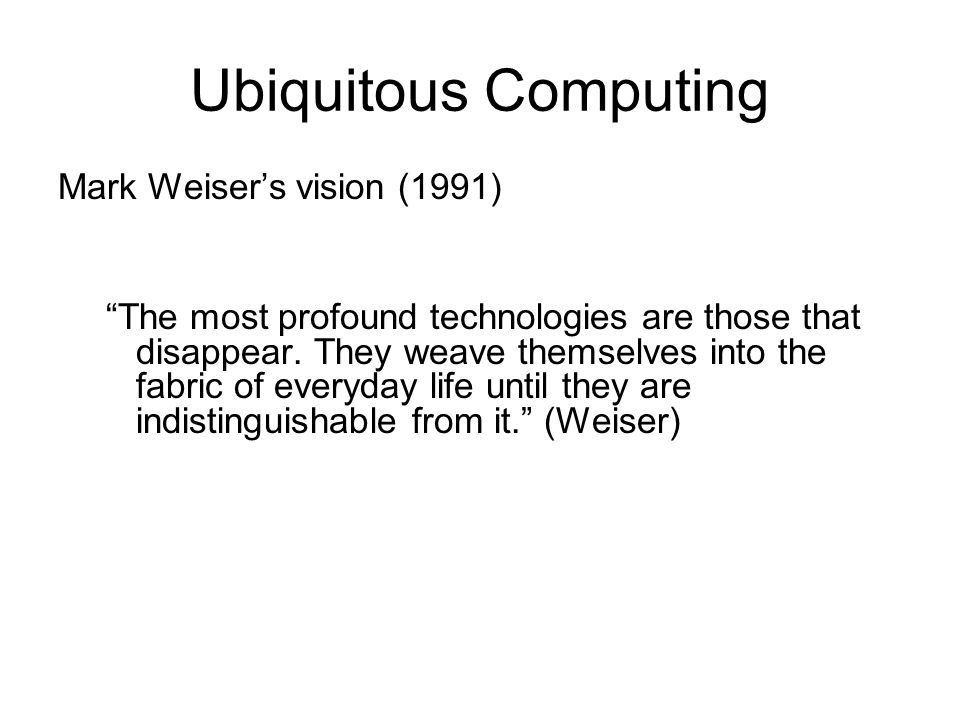 Ubiquitous Computing Mark Weiser's vision (1991)