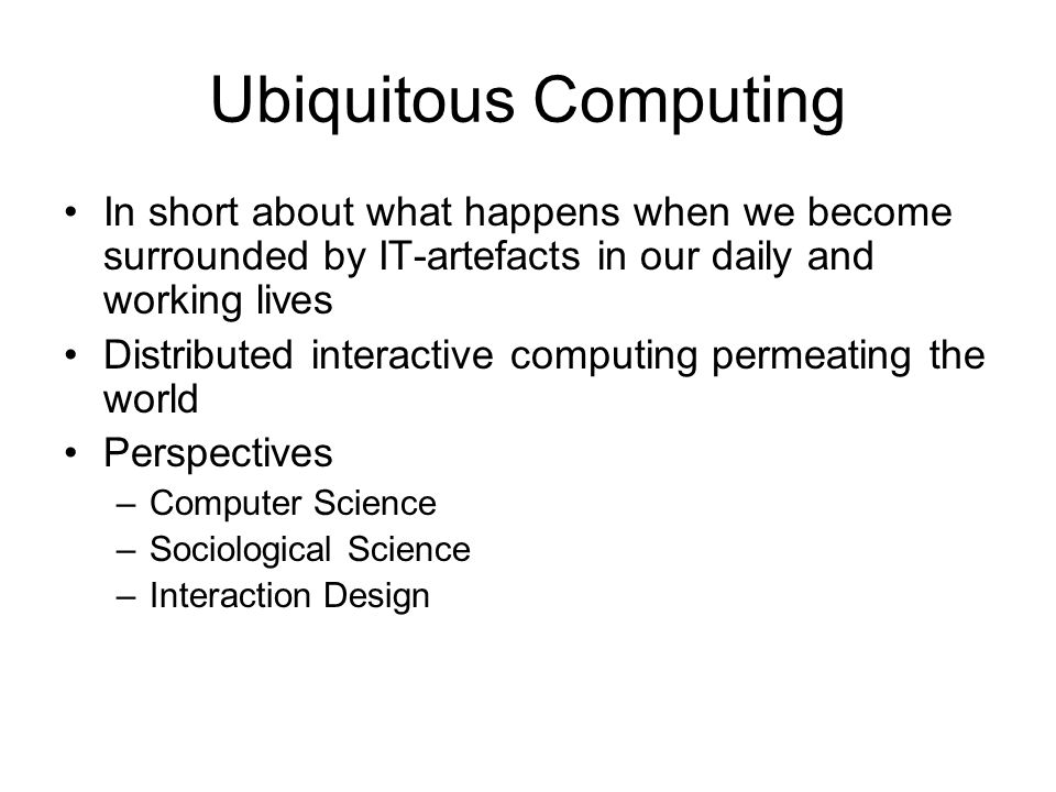 Ubiquitous Computing In short about what happens when we become surrounded by IT-artefacts in our daily and working lives.