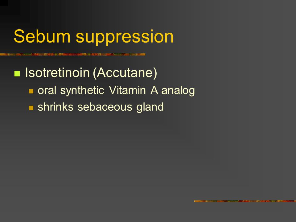 Sebum suppression Isotretinoin (Accutane)