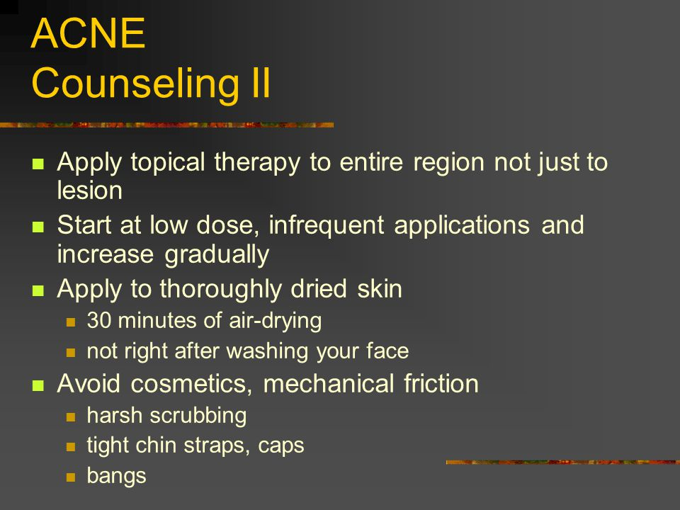 ACNE Counseling II Apply topical therapy to entire region not just to lesion. Start at low dose, infrequent applications and increase gradually.