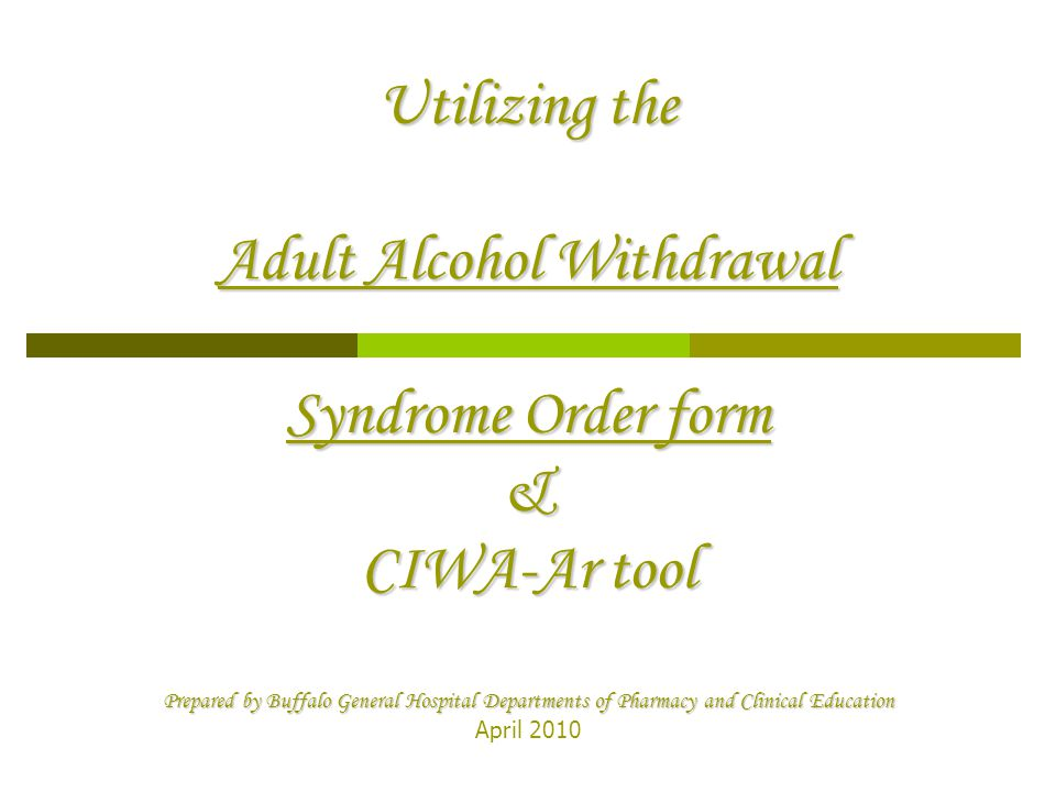 Utilizing the Adult Alcohol Withdrawal Syndrome Order form & CIWA-Ar tool Prepared by Buffalo General Hospital Departments of Pharmacy and Clinical Education April 2010