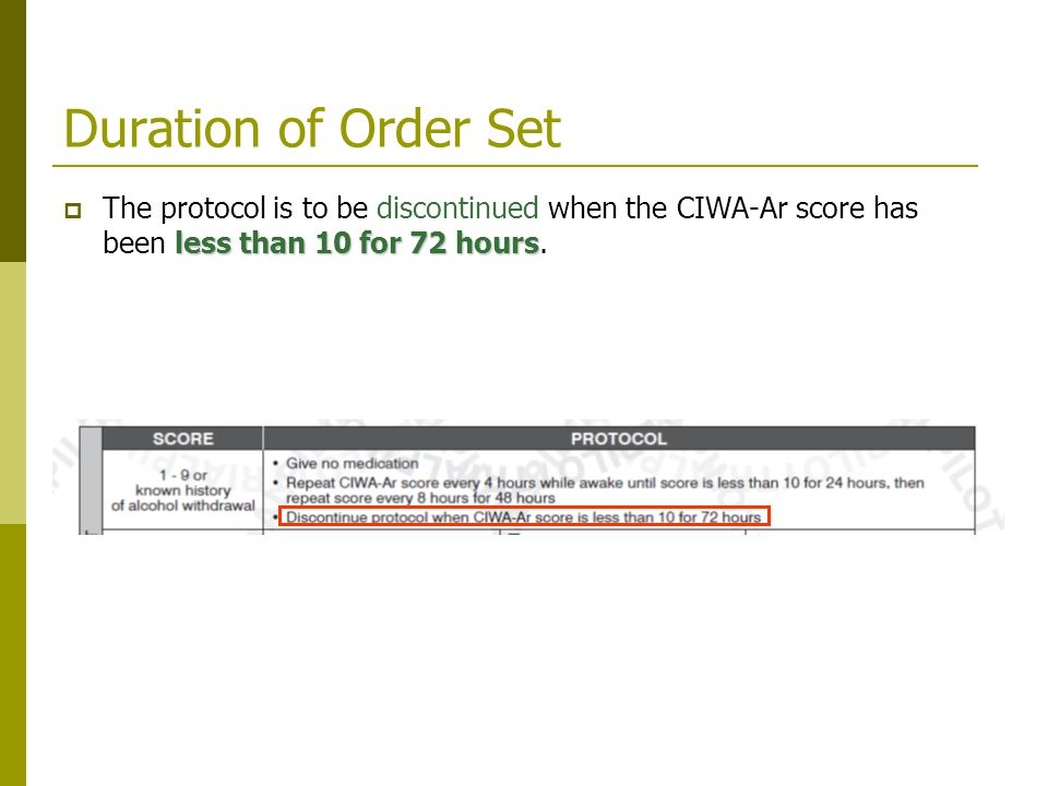Duration of Order Set The protocol is to be discontinued when the CIWA-Ar score has been less than 10 for 72 hours.