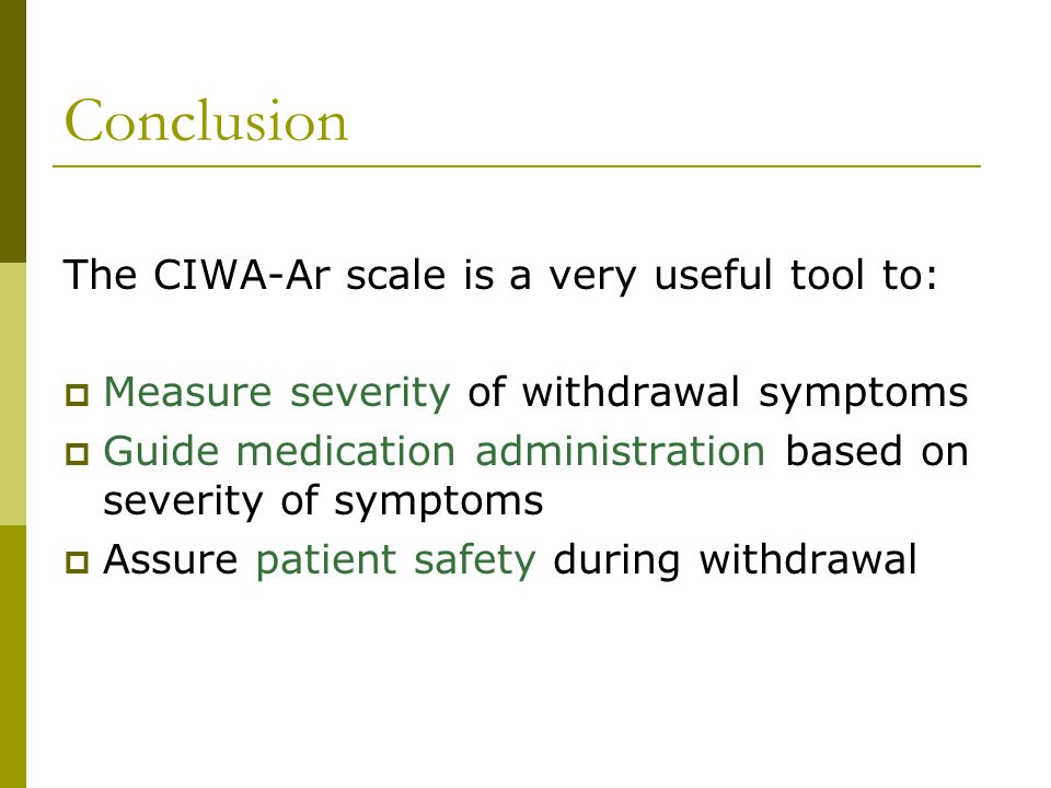 Conclusion The CIWA-Ar scale is a very useful tool to: