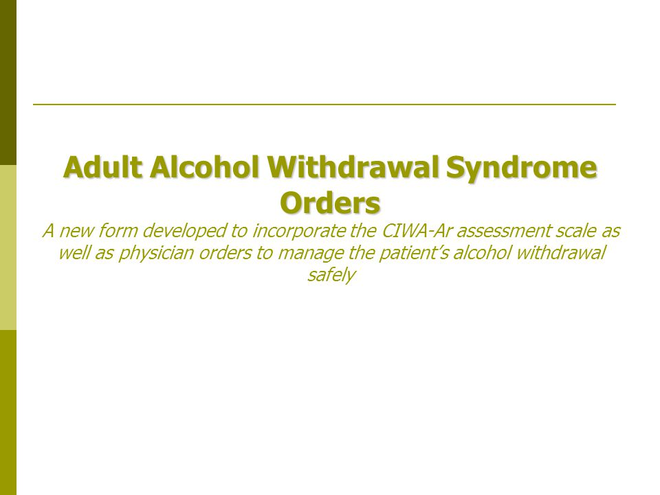 Adult Alcohol Withdrawal Syndrome Orders A new form developed to incorporate the CIWA-Ar assessment scale as well as physician orders to manage the patient's alcohol withdrawal safely