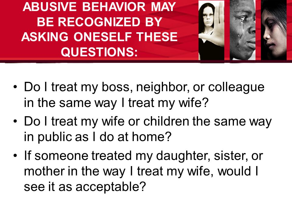 ABUSIVE BEHAVIOR MAY BE RECOGNIZED BY ASKING ONESELF THESE QUESTIONS: