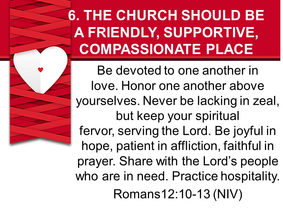 6. THE CHURCH SHOULD BE A FRIENDLY, SUPPORTIVE, COMPASSIONATE PLACE