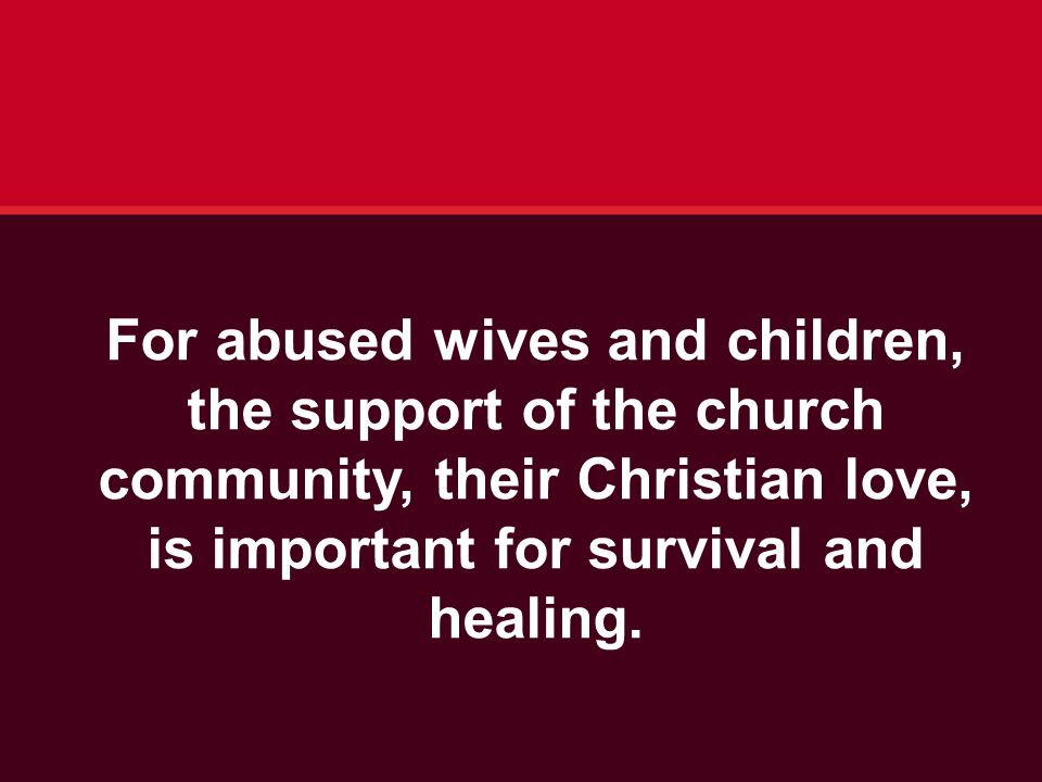 For abused wives and children, the support of the church community, their Christian love, is important for survival and healing.