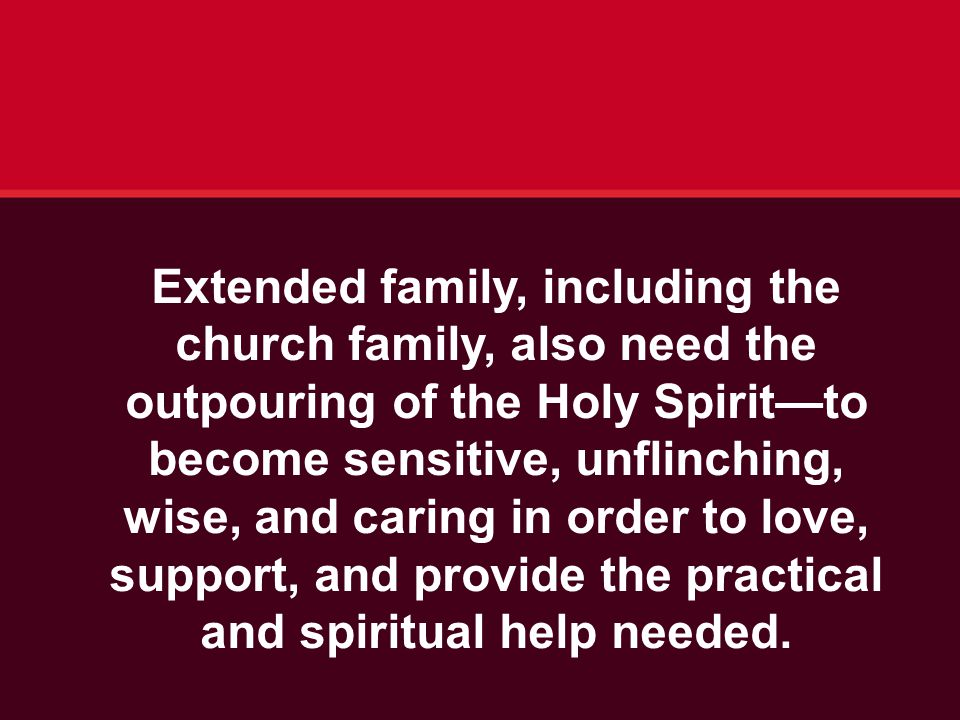 Extended family, including the church family, also need the outpouring of the Holy Spirit—to become sensitive, unflinching, wise, and caring in order to love, support, and provide the practical and spiritual help needed.