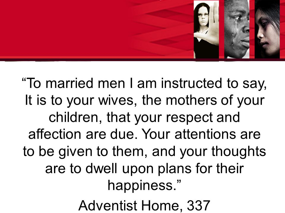 To married men I am instructed to say, It is to your wives, the mothers of your children, that your respect and affection are due.