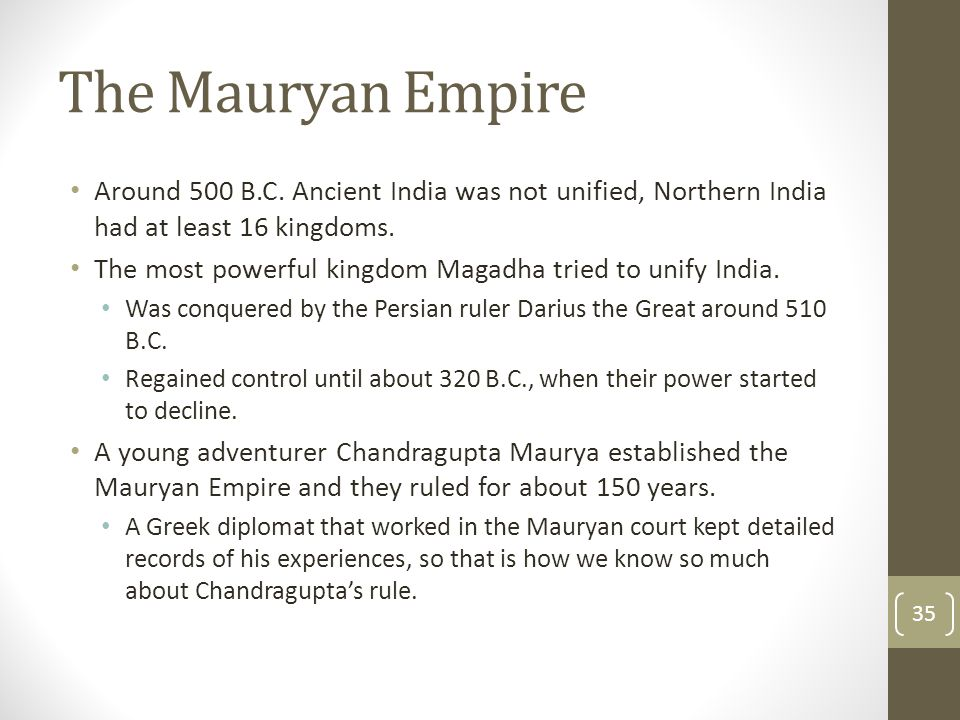The Mauryan Empire Around 500 B.C. Ancient India was not unified, Northern India had at least 16 kingdoms.