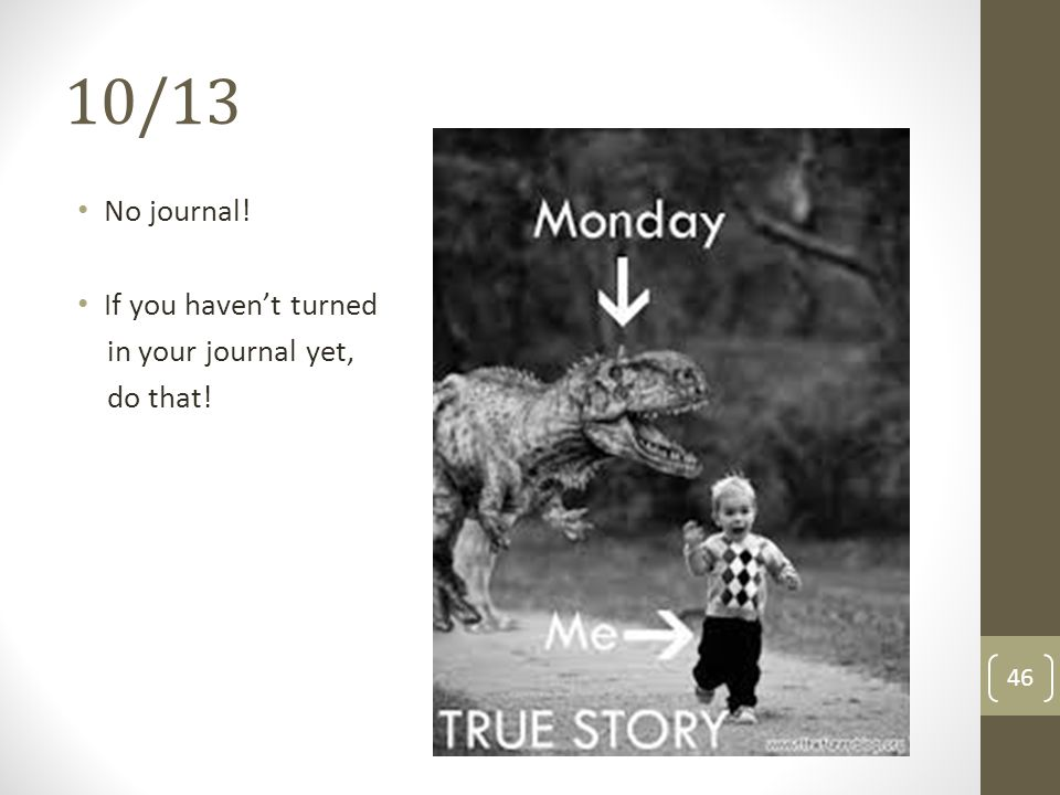 10/13 No journal! If you haven't turned in your journal yet, do that!