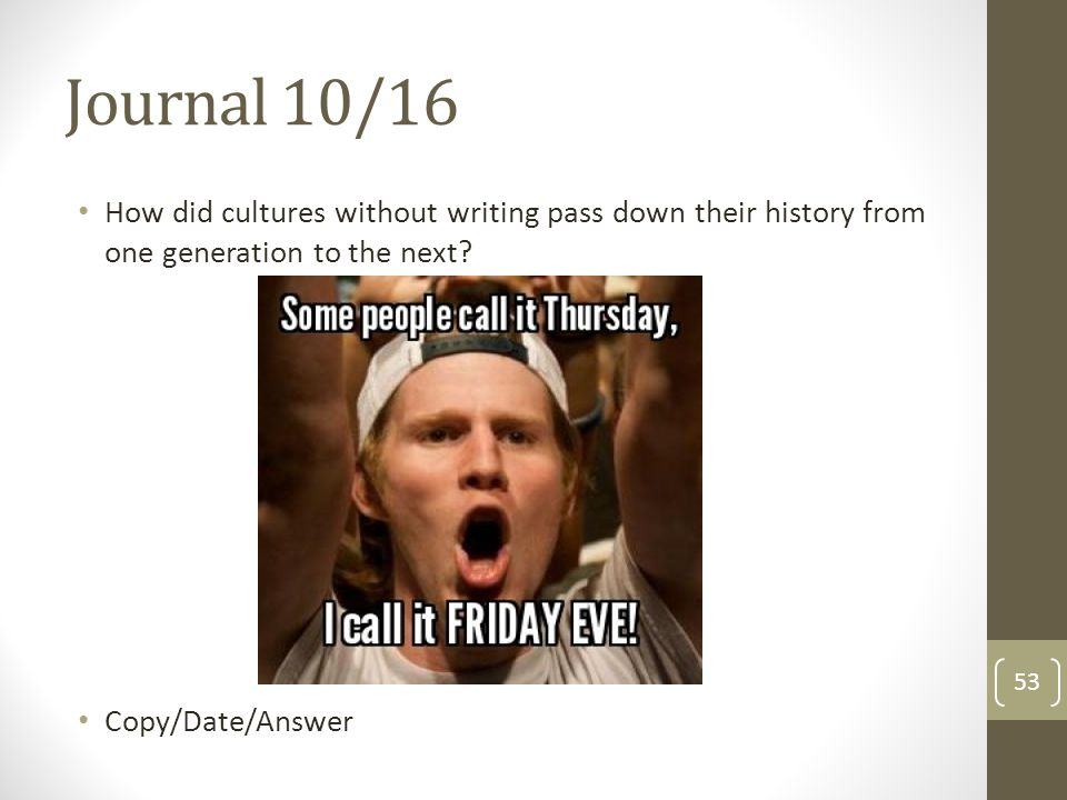 Journal 10/16 How did cultures without writing pass down their history from one generation to the next