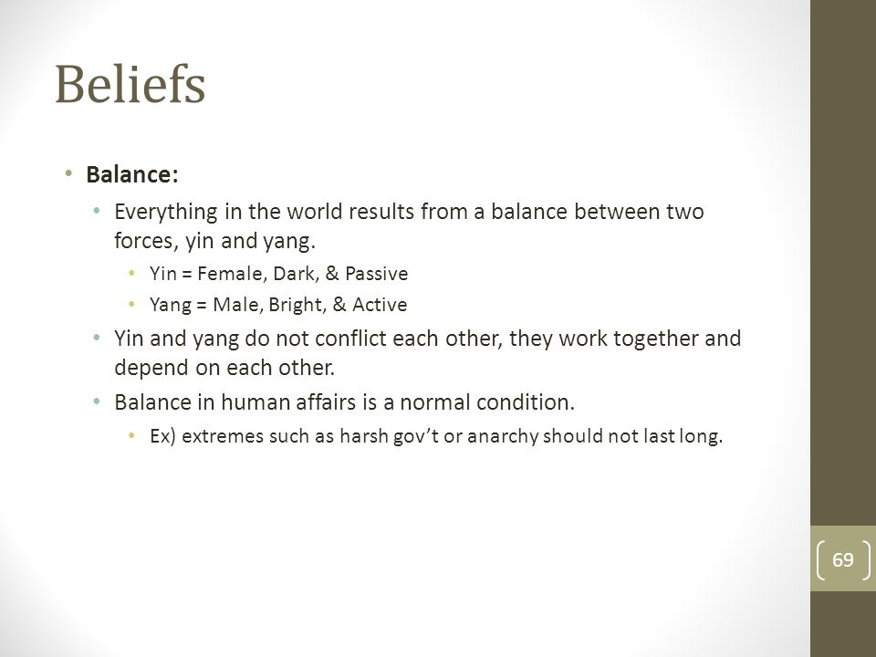 Beliefs Balance: Everything in the world results from a balance between two forces, yin and yang. Yin = Female, Dark, & Passive.