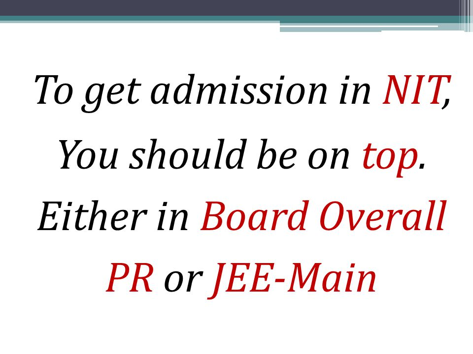 To get admission in NIT, You should be on top