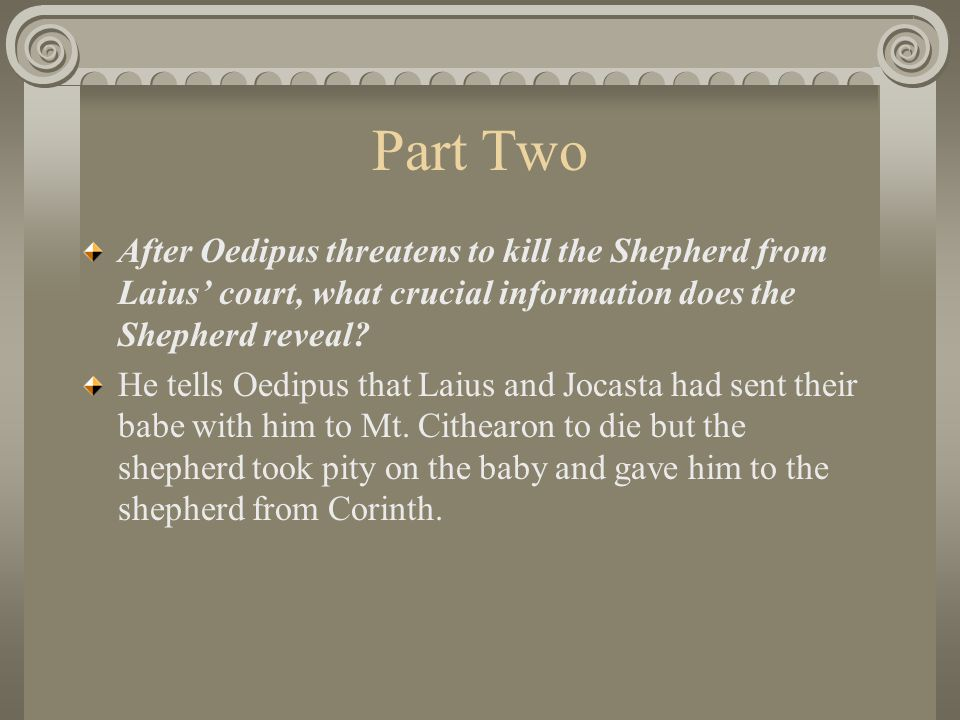 Part Two After Oedipus threatens to kill the Shepherd from Laius' court, what crucial information does the Shepherd reveal