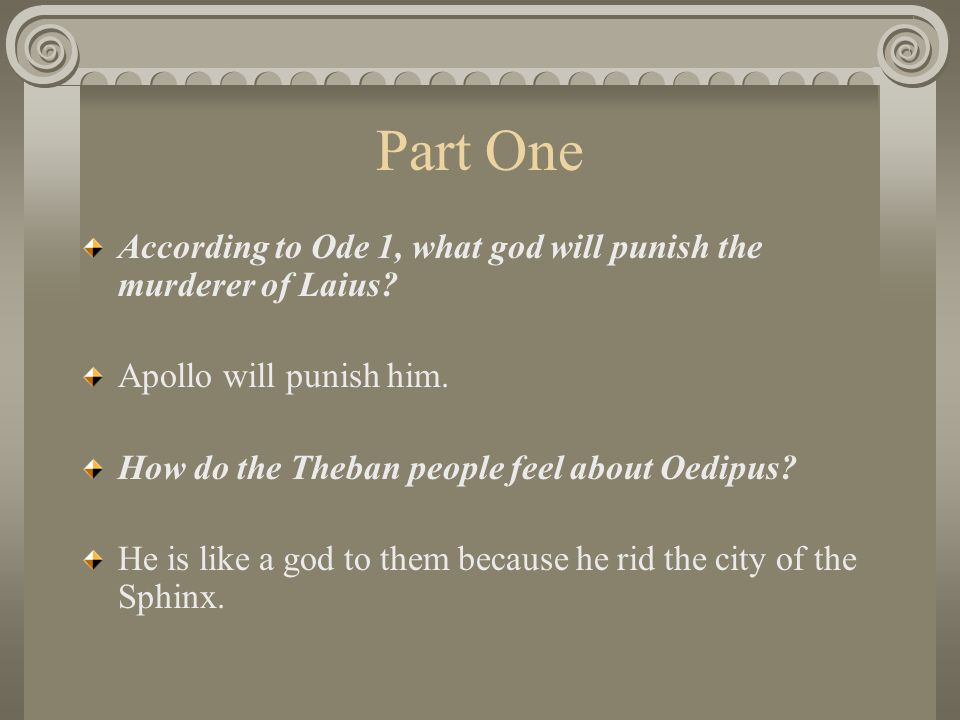 Part One According to Ode 1, what god will punish the murderer of Laius Apollo will punish him. How do the Theban people feel about Oedipus