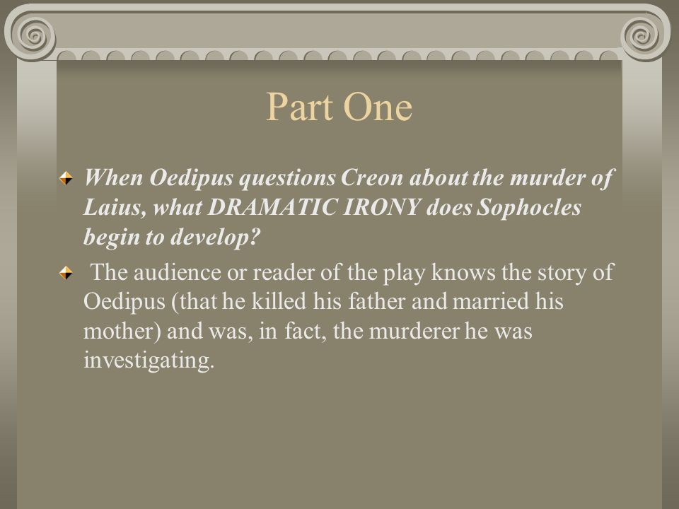 Part One When Oedipus questions Creon about the murder of Laius, what DRAMATIC IRONY does Sophocles begin to develop