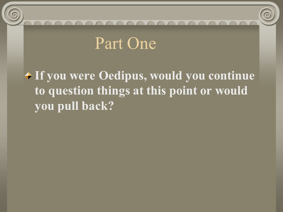 Part One If you were Oedipus, would you continue to question things at this point or would you pull back