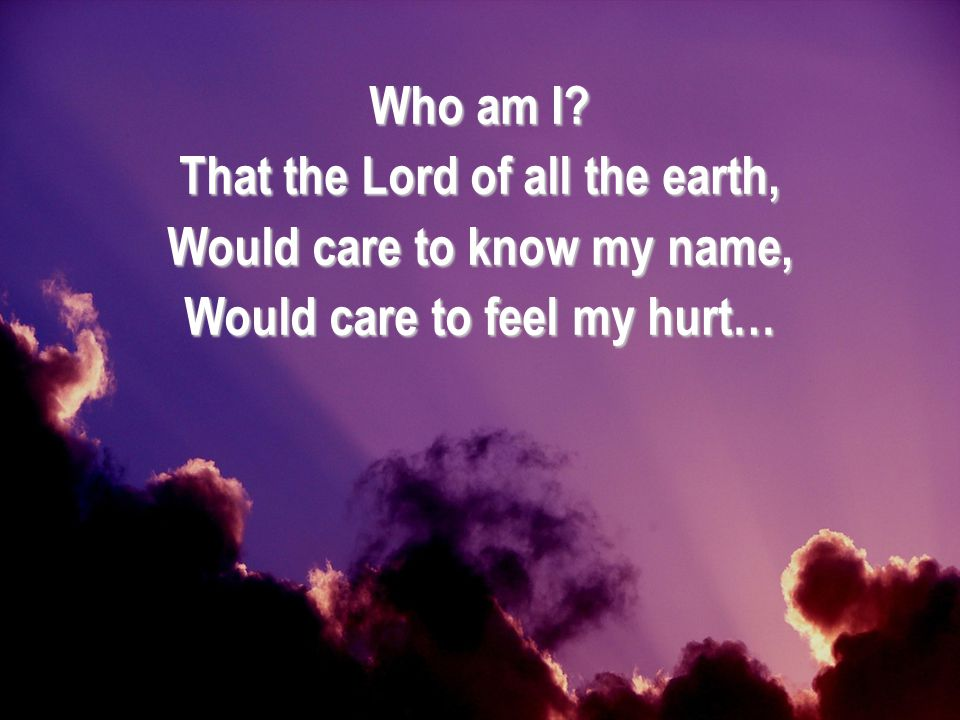 That the Lord of all the earth, Would care to know my name,
