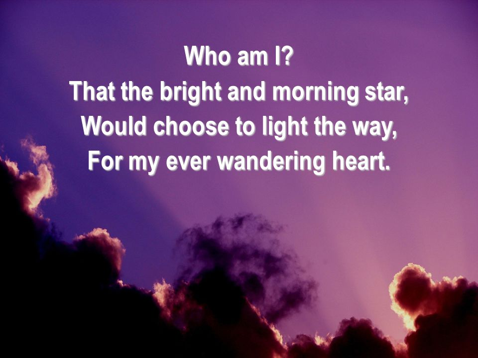 That the bright and morning star, Would choose to light the way,