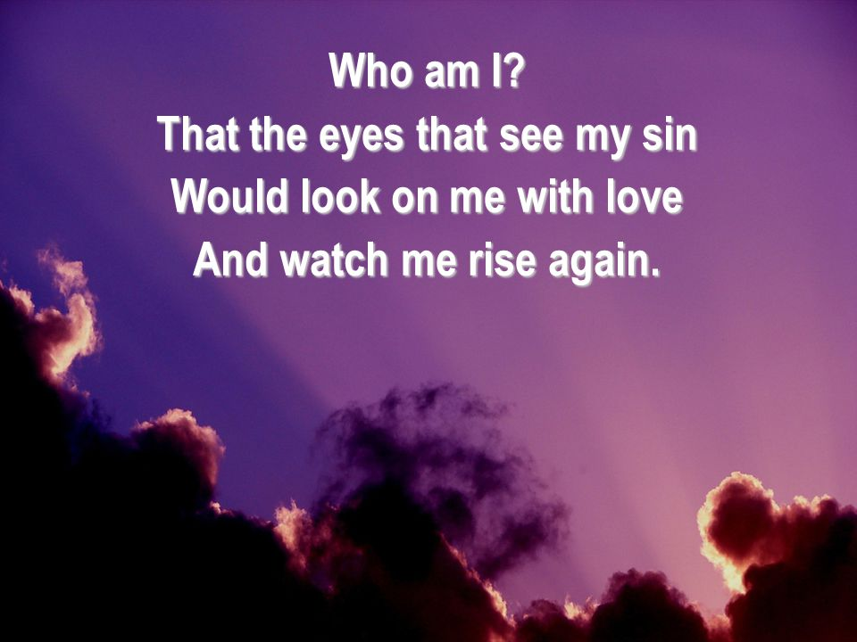That the eyes that see my sin Would look on me with love