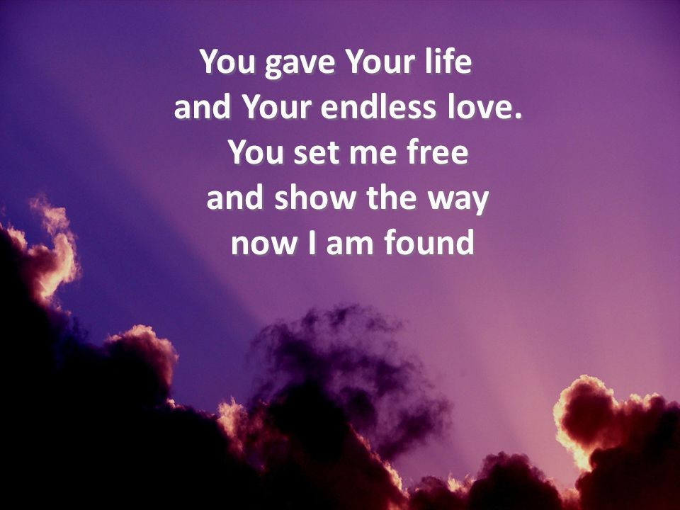 You gave Your life and Your endless love