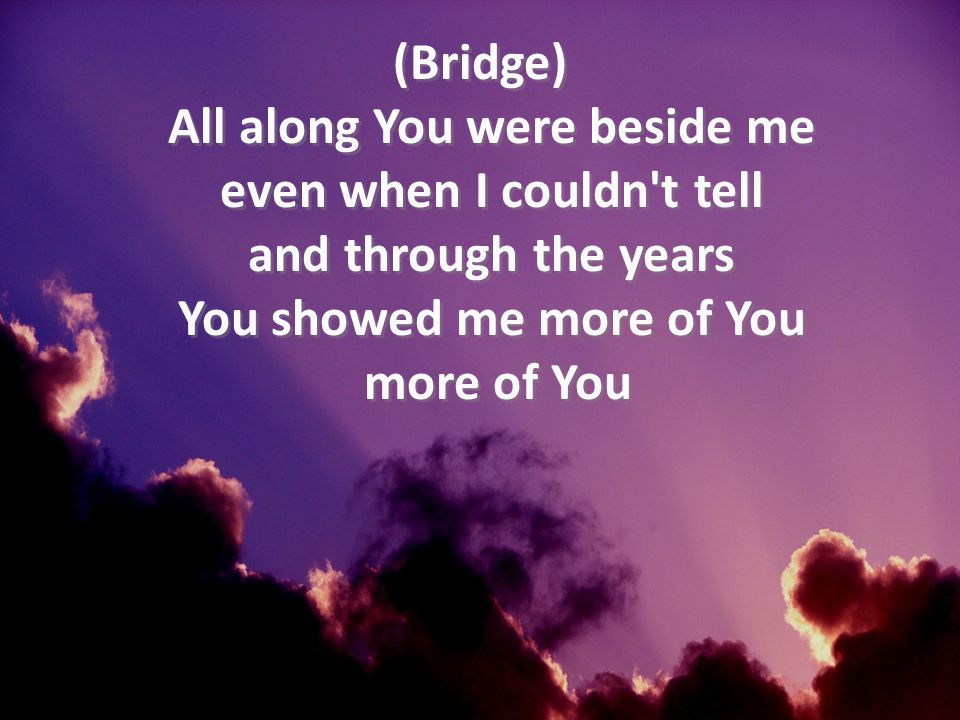 (Bridge) All along You were beside me even when I couldn t tell and through the years You showed me more of You more of You