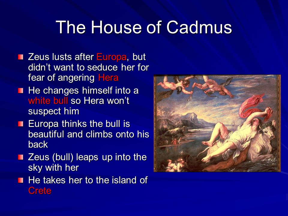 The House of Cadmus Zeus lusts after Europa, but didn't want to seduce her for fear of angering Hera.