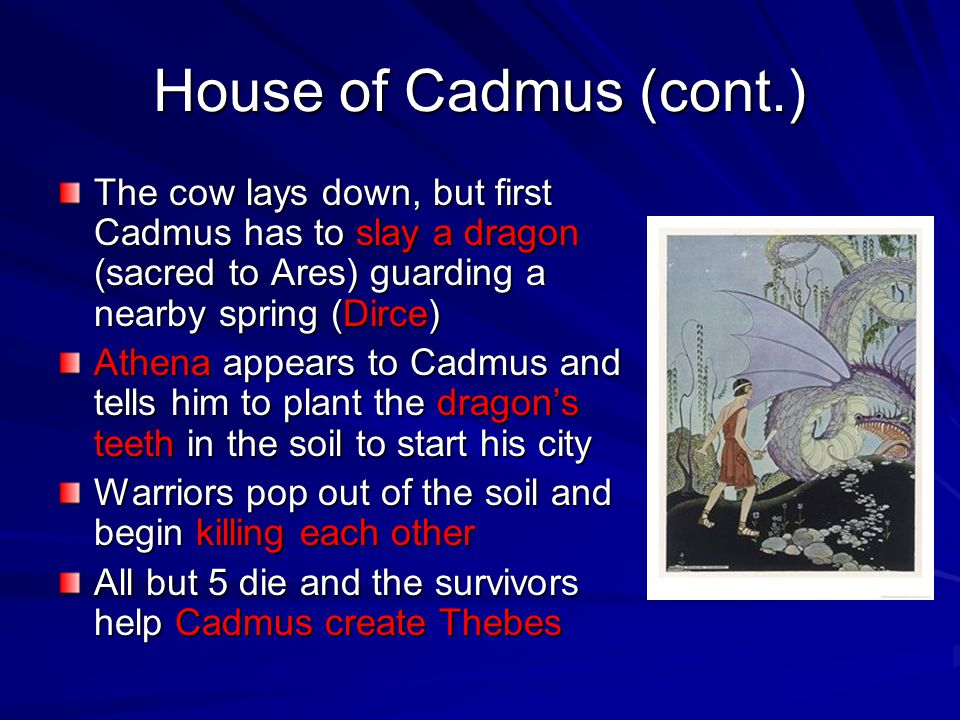 House of Cadmus (cont.) The cow lays down, but first Cadmus has to slay a dragon (sacred to Ares) guarding a nearby spring (Dirce)