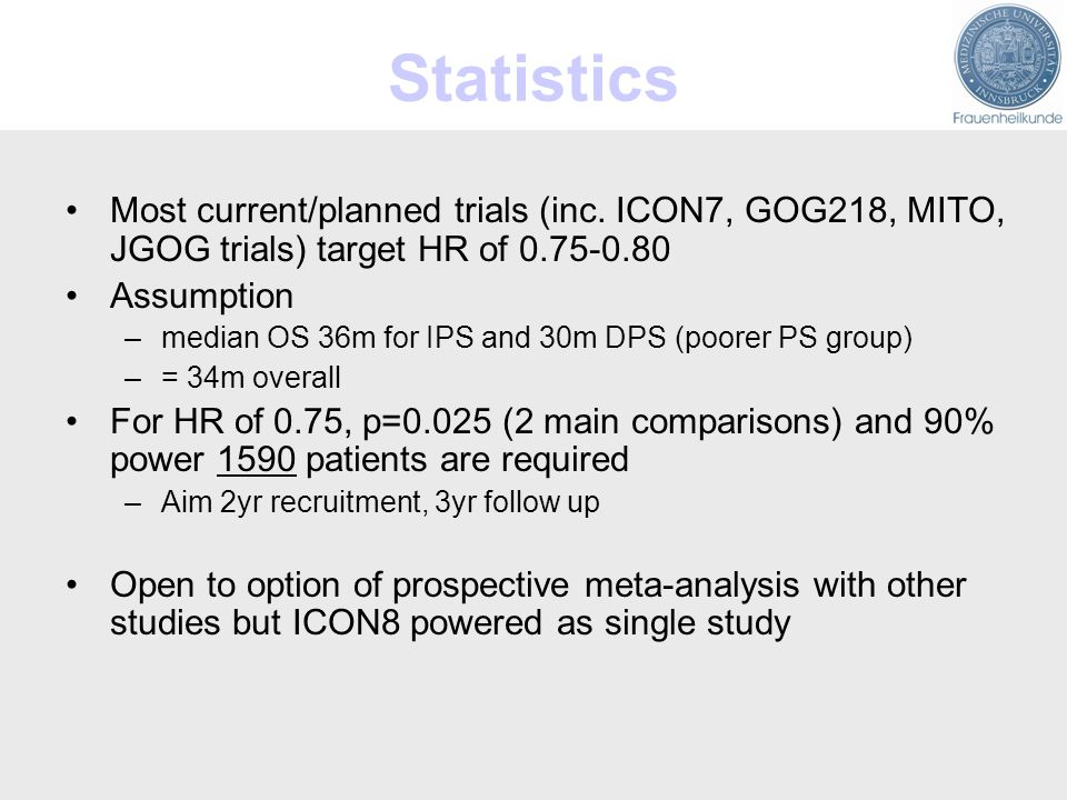 Statistics Most current/planned trials (inc. ICON7, GOG218, MITO, JGOG trials) target HR of 0.75-0.80.