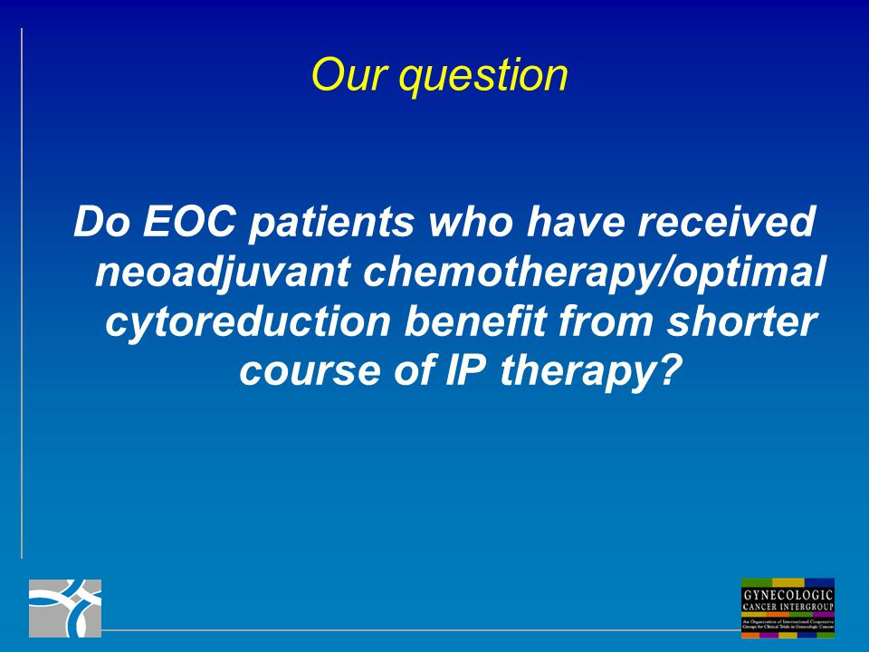 Our question Do EOC patients who have received neoadjuvant chemotherapy/optimal cytoreduction benefit from shorter course of IP therapy