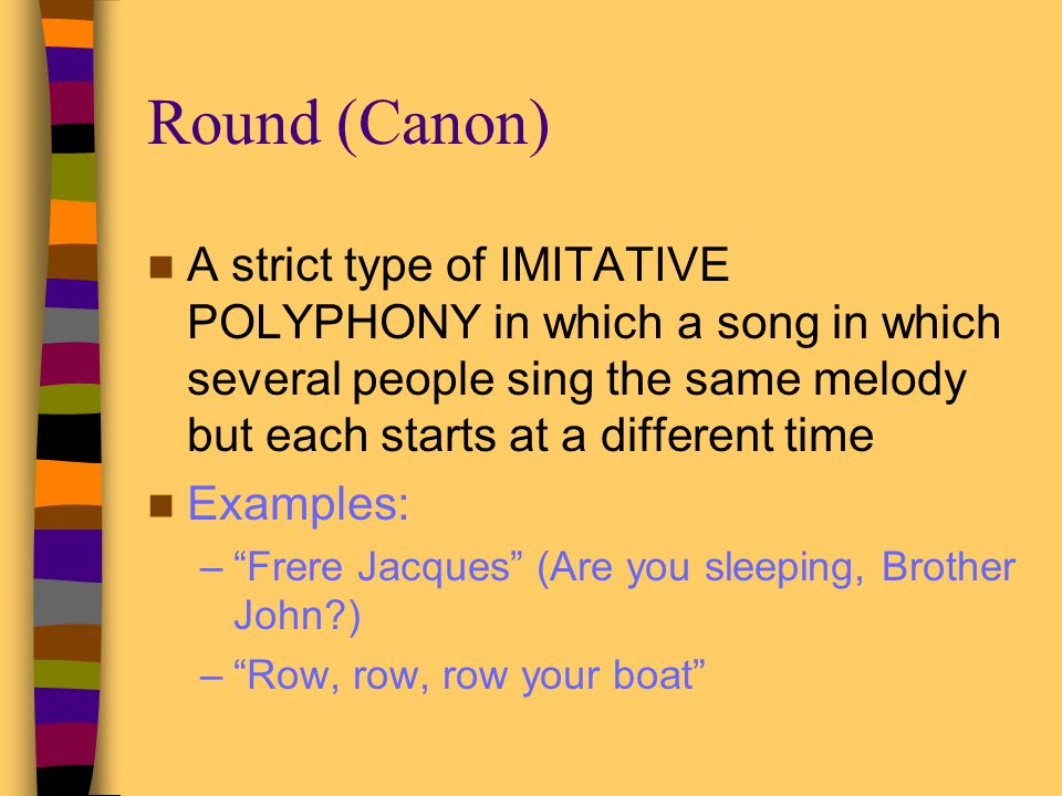 Round (Canon) A strict type of IMITATIVE POLYPHONY in which a song in which several people sing the same melody but each starts at a different time.