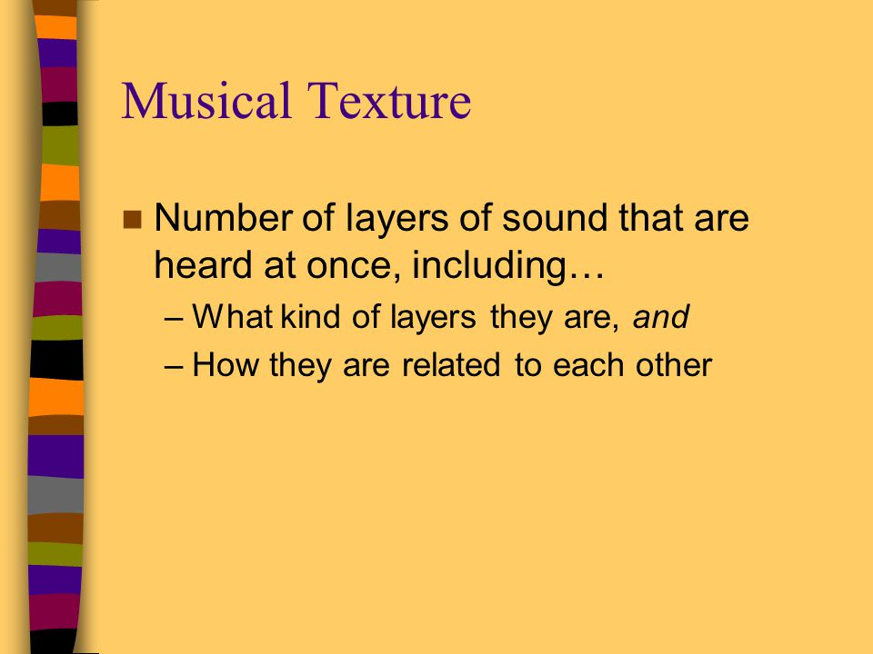 Musical Texture Number of layers of sound that are heard at once, including… What kind of layers they are, and.