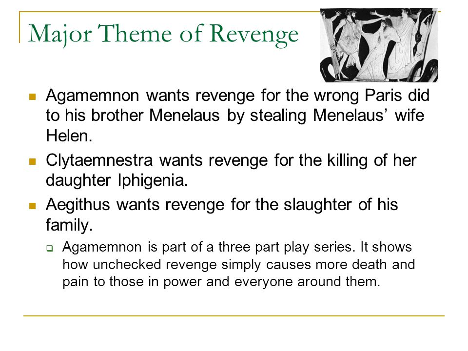 Major Theme of Revenge Agamemnon wants revenge for the wrong Paris did to his brother Menelaus by stealing Menelaus' wife Helen.
