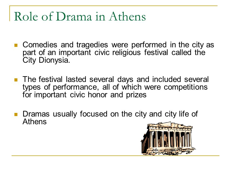 Role of Drama in Athens Comedies and tragedies were performed in the city as part of an important civic religious festival called the City Dionysia.
