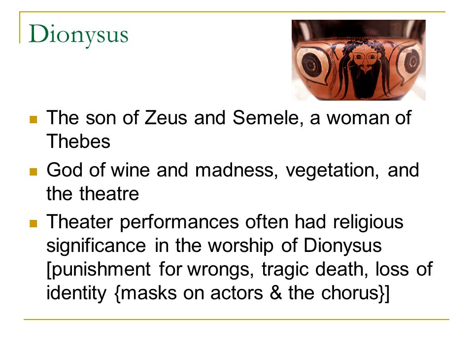 Dionysus The son of Zeus and Semele, a woman of Thebes