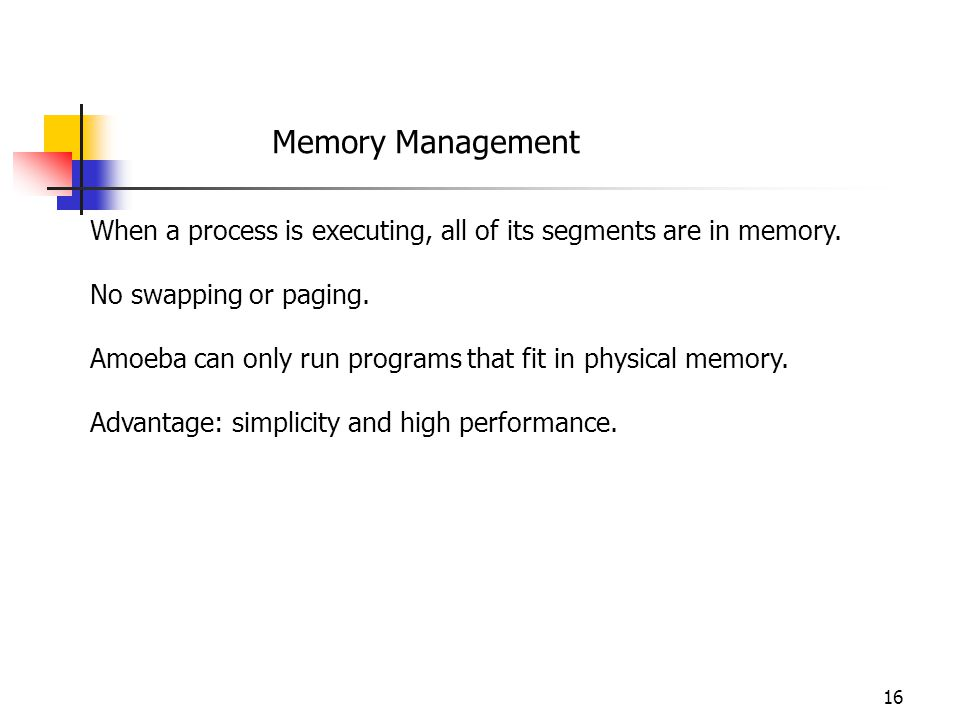 Memory Management When a process is executing, all of its segments are in memory. No swapping or paging.