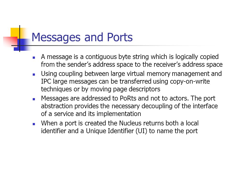 Messages and Ports A message is a contiguous byte string which is logically copied from the sender's address space to the receiver's address space.