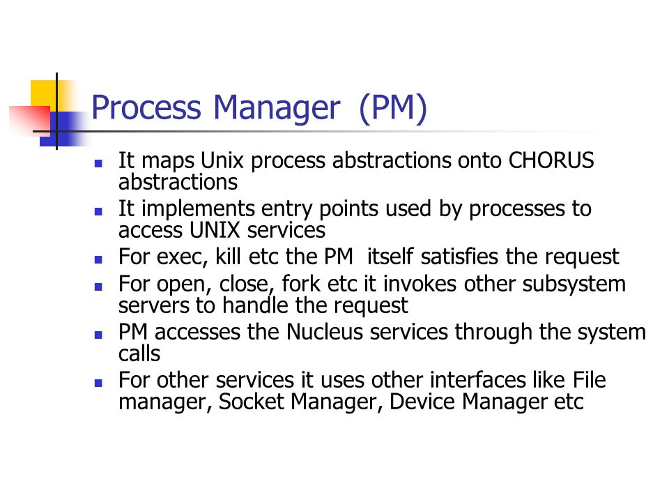 Process Manager (PM) It maps Unix process abstractions onto CHORUS abstractions.