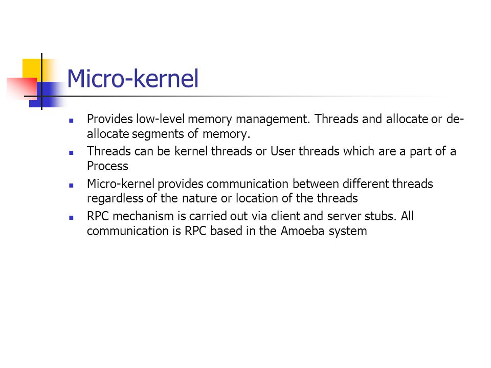 Micro-kernel Provides low-level memory management. Threads and allocate or de-allocate segments of memory.