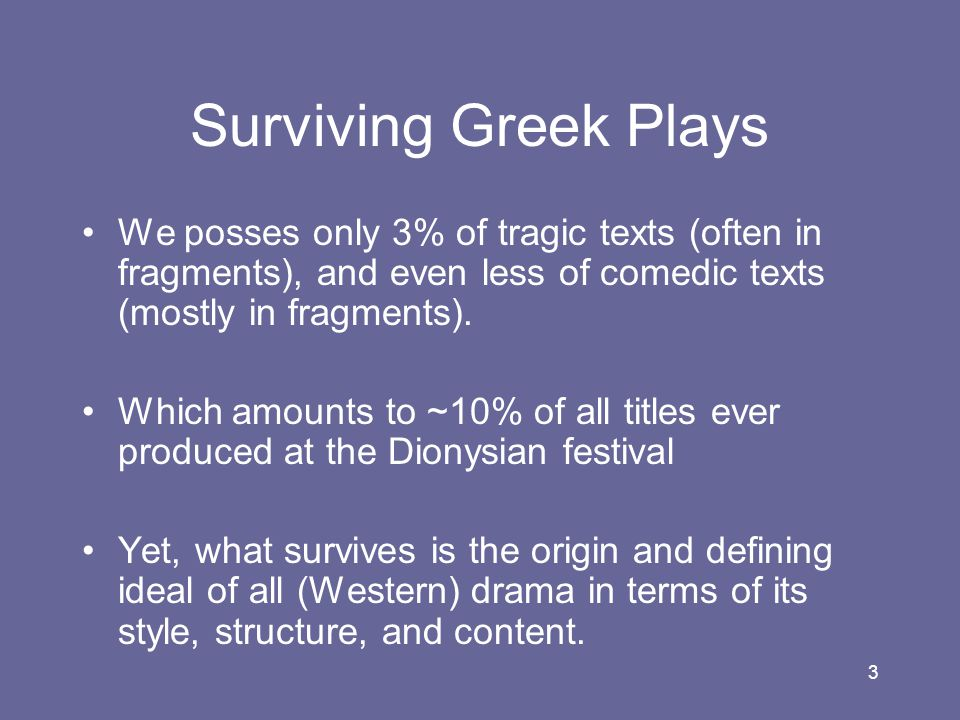 Surviving Greek Plays We posses only 3% of tragic texts (often in fragments), and even less of comedic texts (mostly in fragments).
