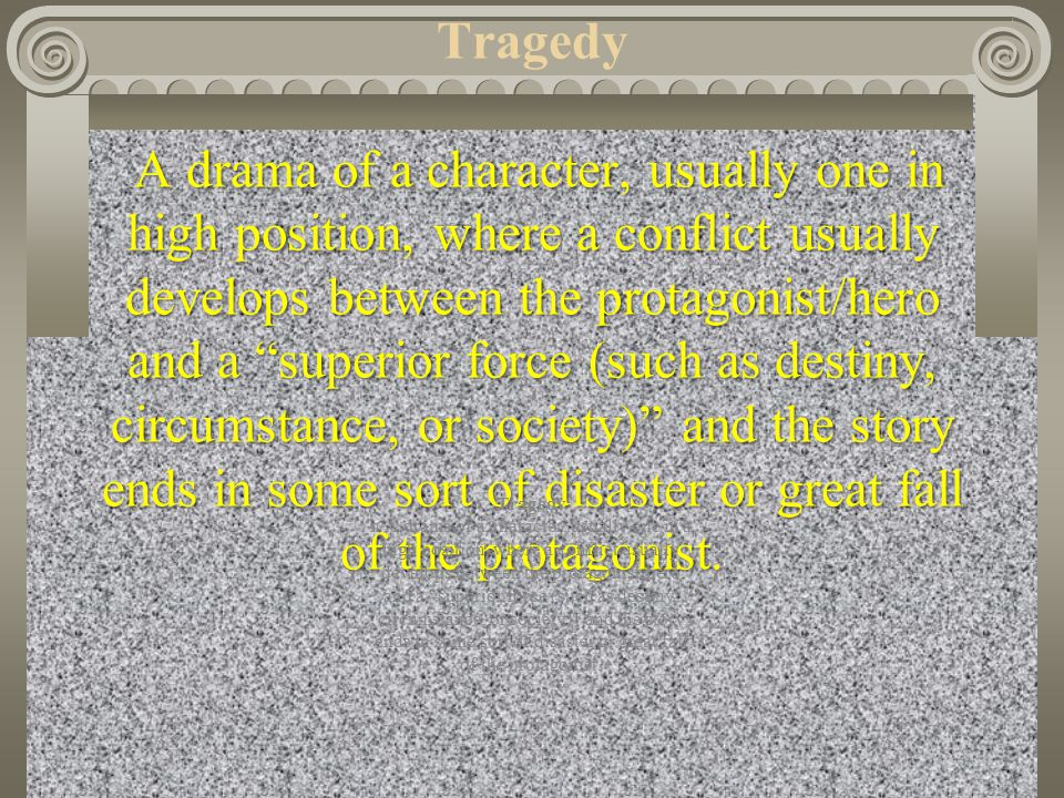 Tragedy A drama of a character, usually one in high position, where a conflict usually develops between the protagonist/hero and a superior force (such as destiny, circumstance, or society) and the story ends in some sort of disaster or great fall of the protagonist.