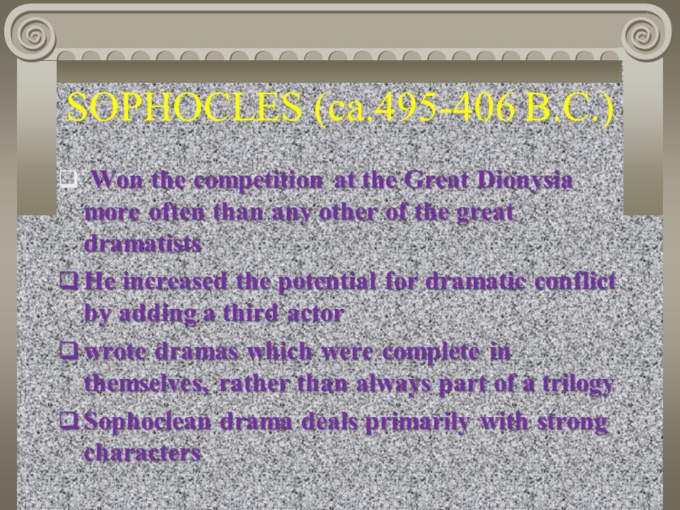 SOPHOCLES (ca.495-406 B.C.) Won the competition at the Great Dionysia more often than any other of the great dramatists.